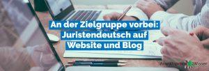 An der Zielgruppe vorbei: Juristendeutsch auf Website und Blog